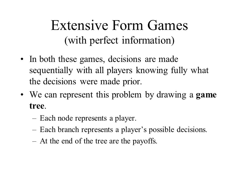 Extensive Form Games (with perfect information) In both these games, decisions are made sequentially with all players knowing fully what the decisions were made prior.
