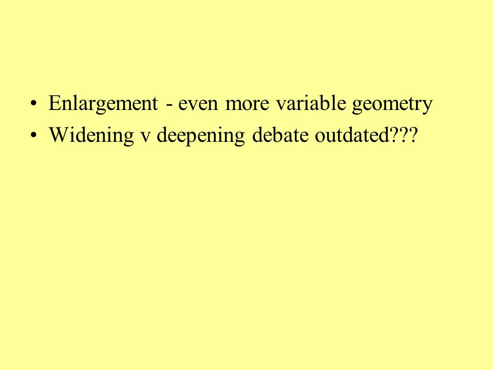 Enlargement - even more variable geometry Widening v deepening debate outdated