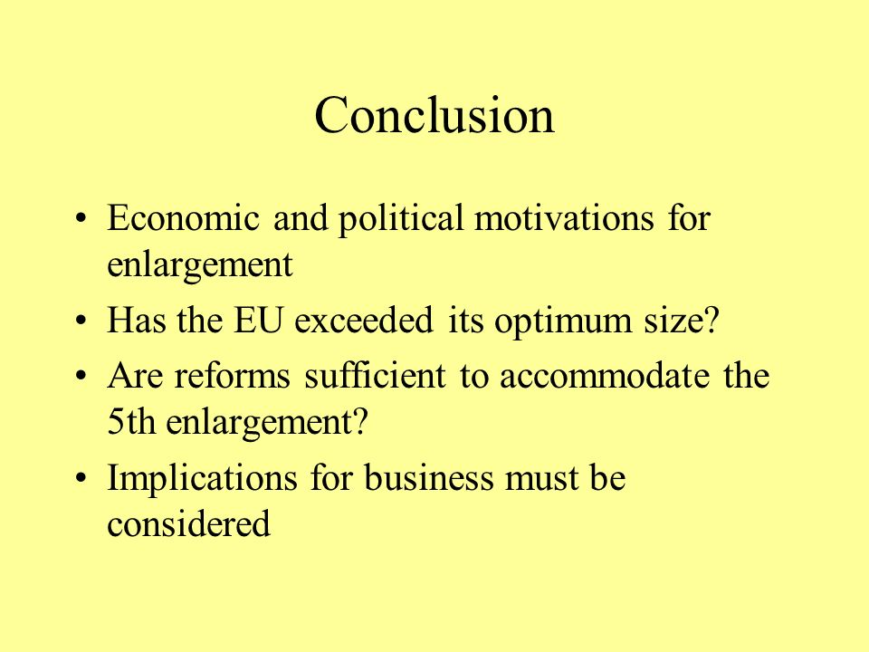 Conclusion Economic and political motivations for enlargement Has the EU exceeded its optimum size.