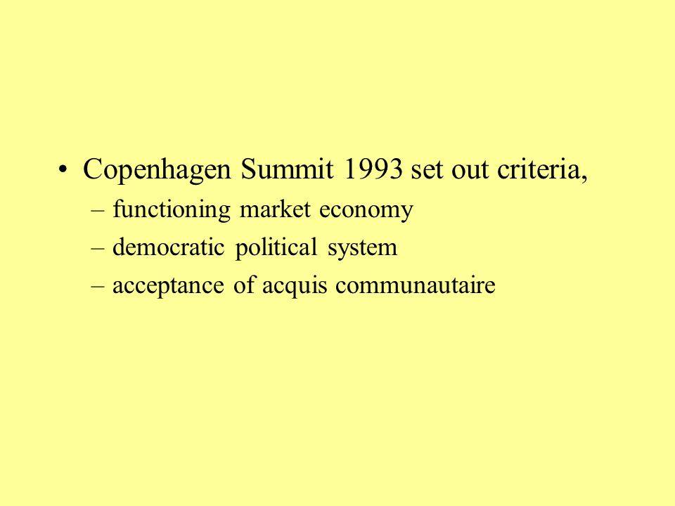 Copenhagen Summit 1993 set out criteria, –functioning market economy –democratic political system –acceptance of acquis communautaire