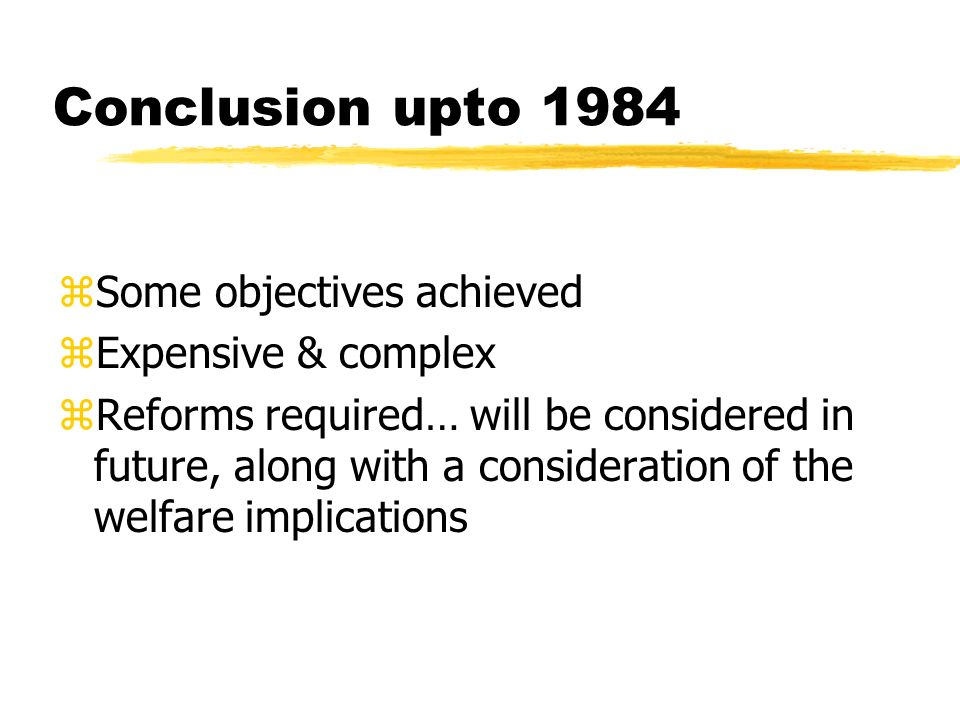 Conclusion upto 1984 zSome objectives achieved zExpensive & complex zReforms required… will be considered in future, along with a consideration of the welfare implications