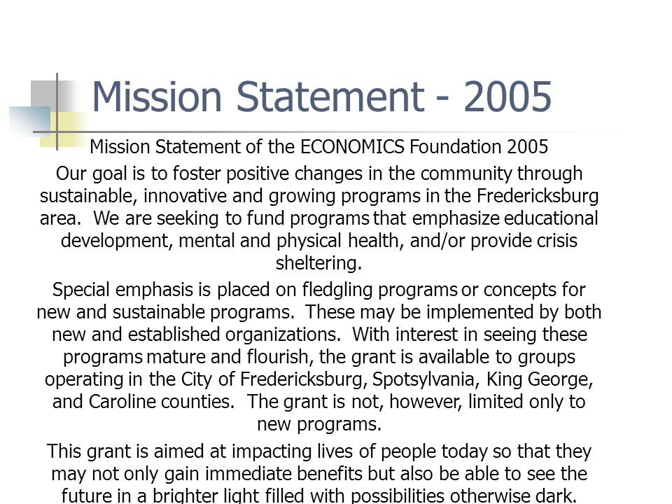 Mission Statement - 2005 Mission Statement of the ECONOMICS Foundation 2005 Our goal is to foster positive changes in the community through sustainable, innovative and growing programs in the Fredericksburg area.