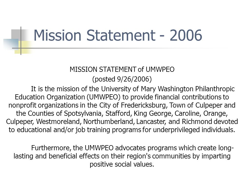 Mission Statement - 2006 MISSION STATEMENT of UMWPEO (posted 9/26/2006) It is the mission of the University of Mary Washington Philanthropic Education Organization (UMWPEO) to provide financial contributions to nonprofit organizations in the City of Fredericksburg, Town of Culpeper and the Counties of Spotsylvania, Stafford, King George, Caroline, Orange, Culpeper, Westmoreland, Northumberland, Lancaster, and Richmond devoted to educational and/or job training programs for underprivileged individuals.
