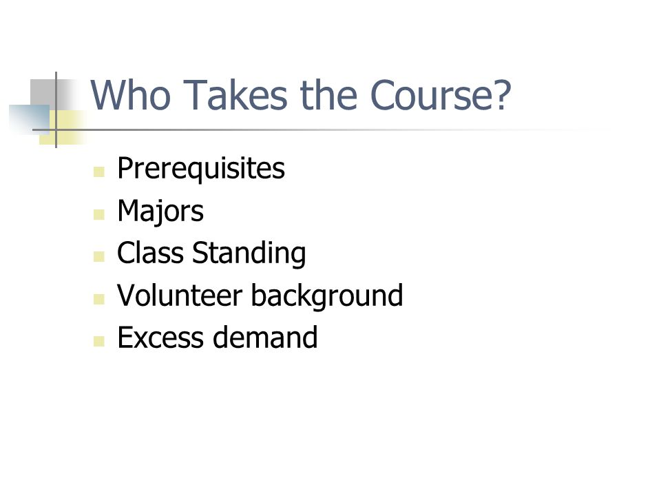 Who Takes the Course Prerequisites Majors Class Standing Volunteer background Excess demand