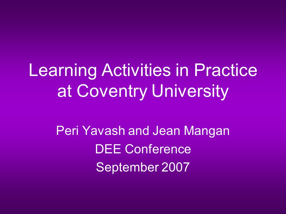 Learning Activities in Practice at Coventry University Peri Yavash and Jean Mangan DEE Conference September 2007
