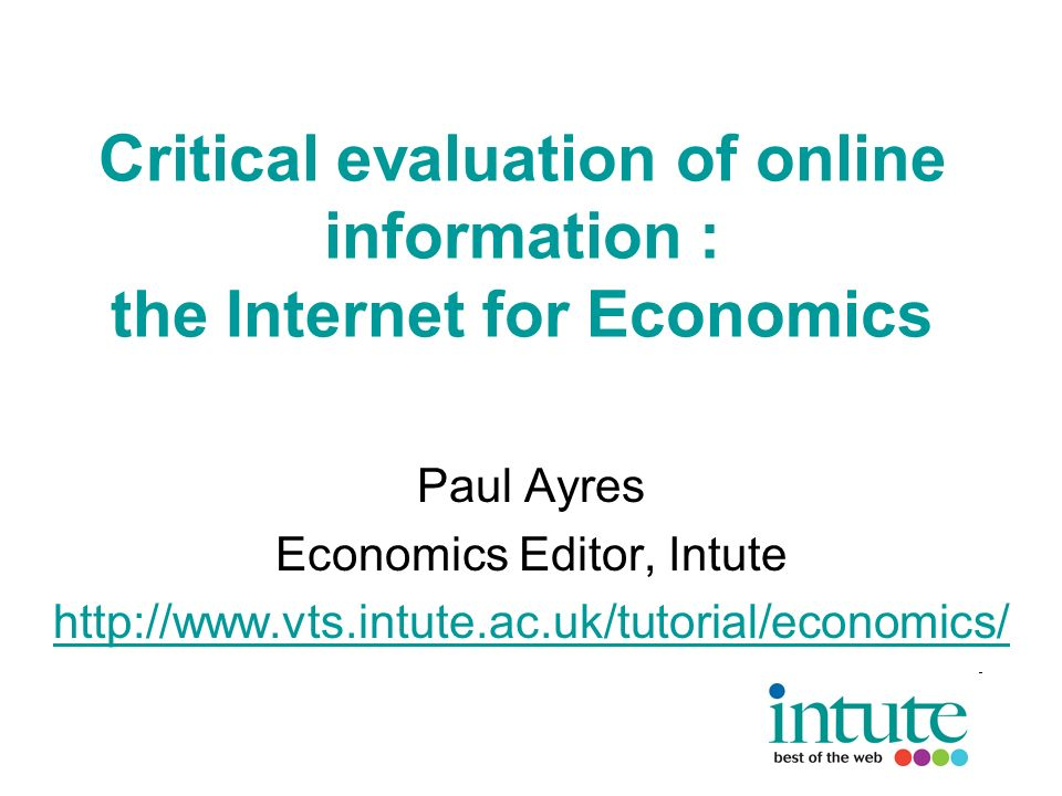 Critical evaluation of online information : the Internet for Economics Paul Ayres Economics Editor, Intute http://www.vts.intute.ac.uk/tutorial/economics/