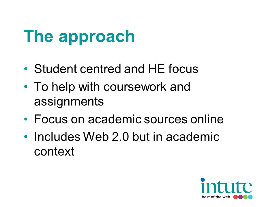 The approach Student centred and HE focus To help with coursework and assignments Focus on academic sources online Includes Web 2.0 but in academic context