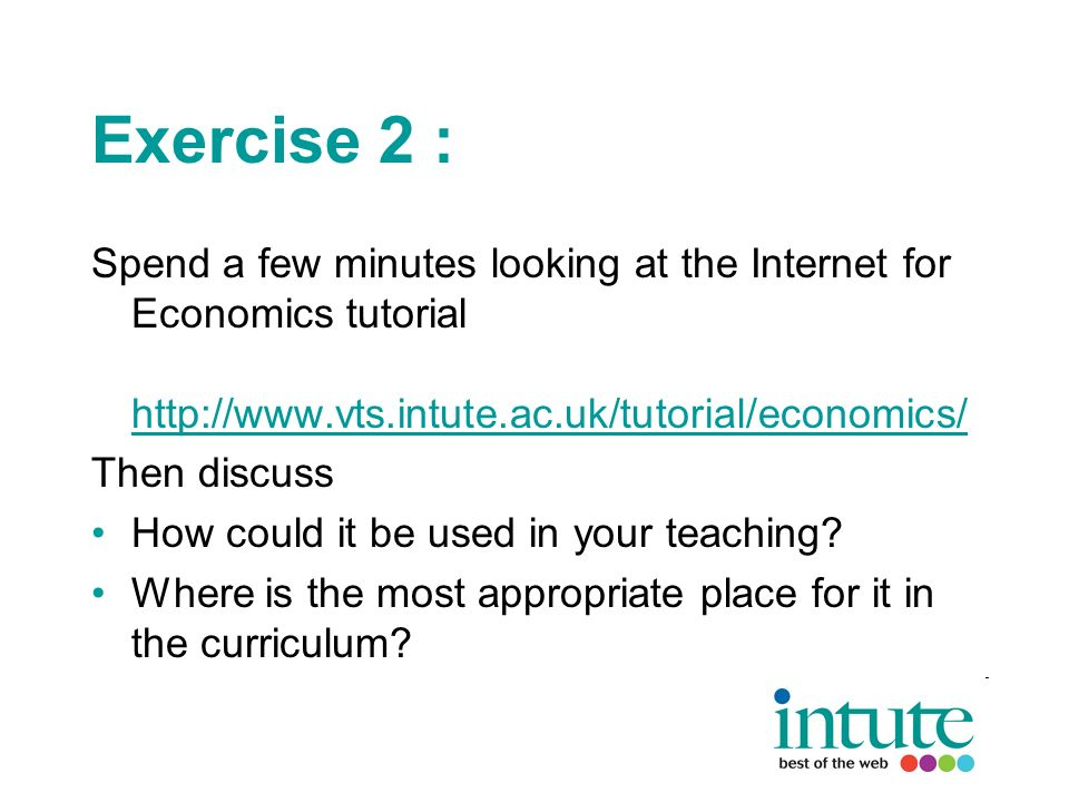 Exercise 2 : Spend a few minutes looking at the Internet for Economics tutorial http://www.vts.intute.ac.uk/tutorial/economics/ http://www.vts.intute.ac.uk/tutorial/economics/ Then discuss How could it be used in your teaching.