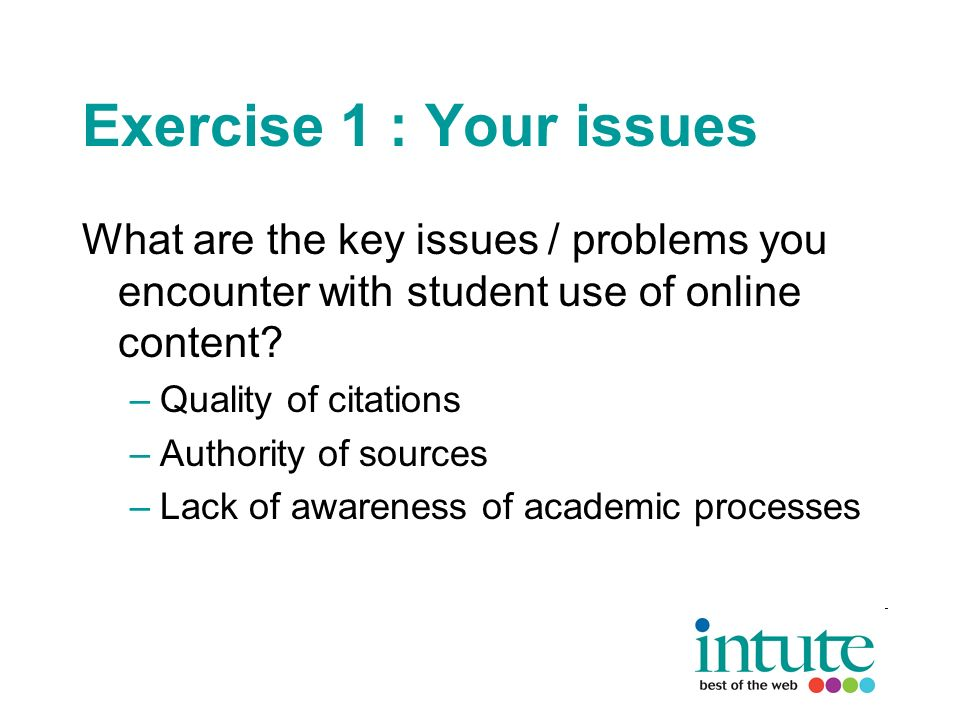 Exercise 1 : Your issues What are the key issues / problems you encounter with student use of online content.