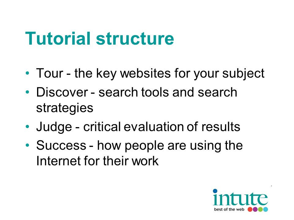 Tutorial structure Tour - the key websites for your subject Discover - search tools and search strategies Judge - critical evaluation of results Success - how people are using the Internet for their work