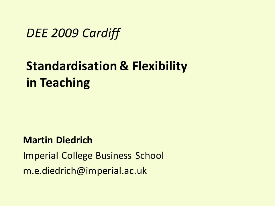DEE 2009 Cardiff Standardisation & Flexibility in Teaching Martin Diedrich Imperial College Business School m.e.diedrich@imperial.ac.uk