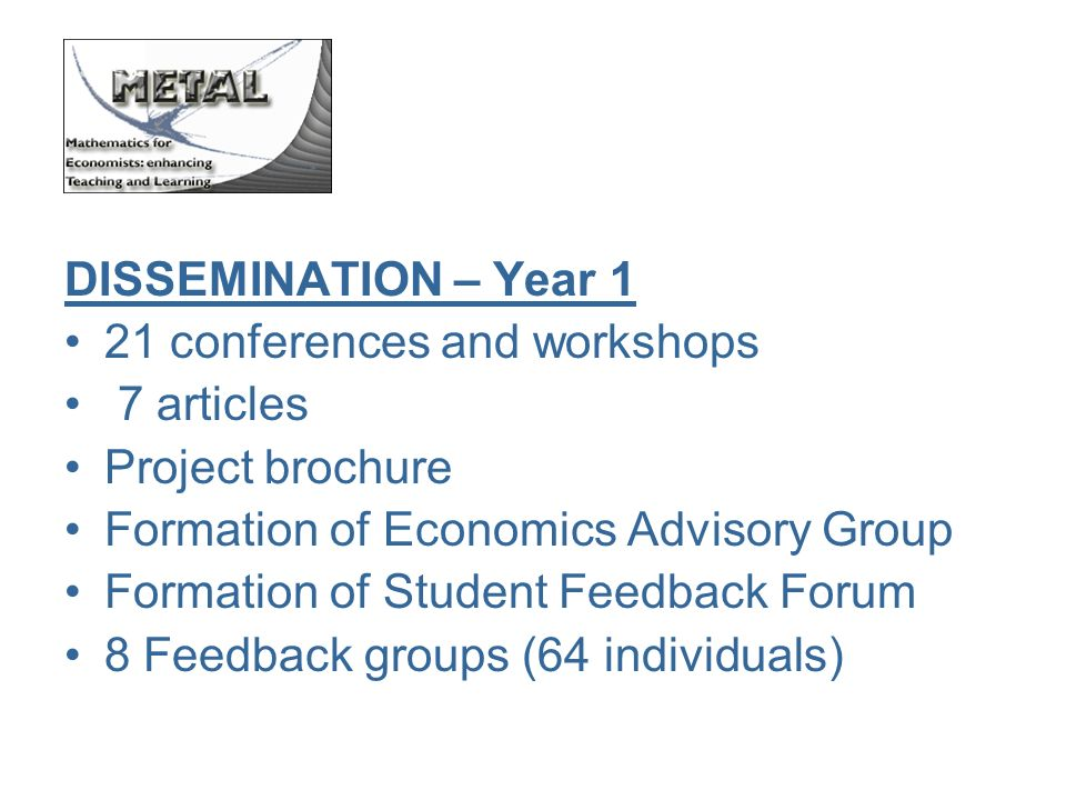DISSEMINATION – Year 1 21 conferences and workshops 7 articles Project brochure Formation of Economics Advisory Group Formation of Student Feedback Forum 8 Feedback groups (64 individuals)