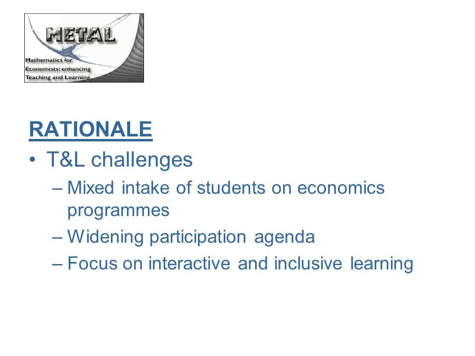 RATIONALE T&L challenges –Mixed intake of students on economics programmes –Widening participation agenda –Focus on interactive and inclusive learning