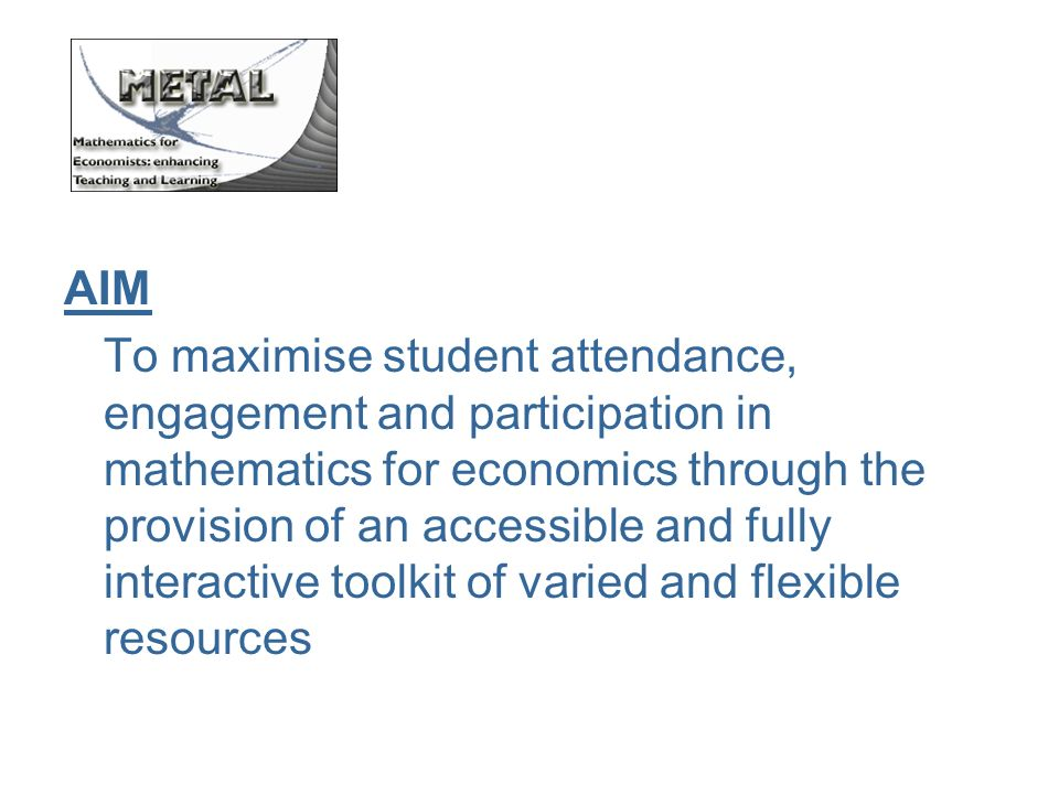 AIM To maximise student attendance, engagement and participation in mathematics for economics through the provision of an accessible and fully interactive toolkit of varied and flexible resources
