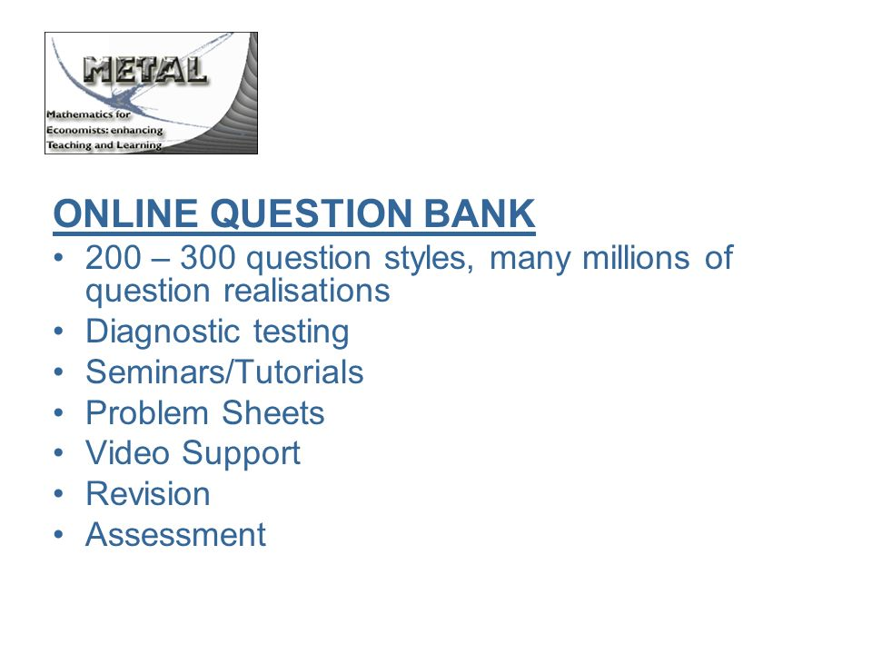 ONLINE QUESTION BANK 200 – 300 question styles, many millions of question realisations Diagnostic testing Seminars/Tutorials Problem Sheets Video Support Revision Assessment