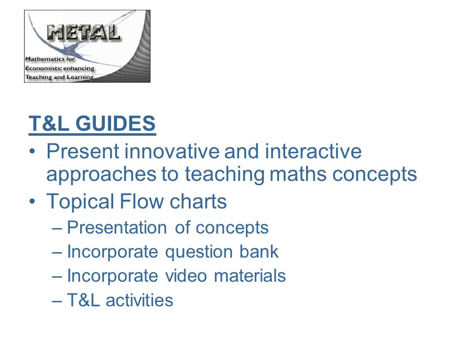 T&L GUIDES Present innovative and interactive approaches to teaching maths concepts Topical Flow charts –Presentation of concepts –Incorporate question bank –Incorporate video materials –T&L activities