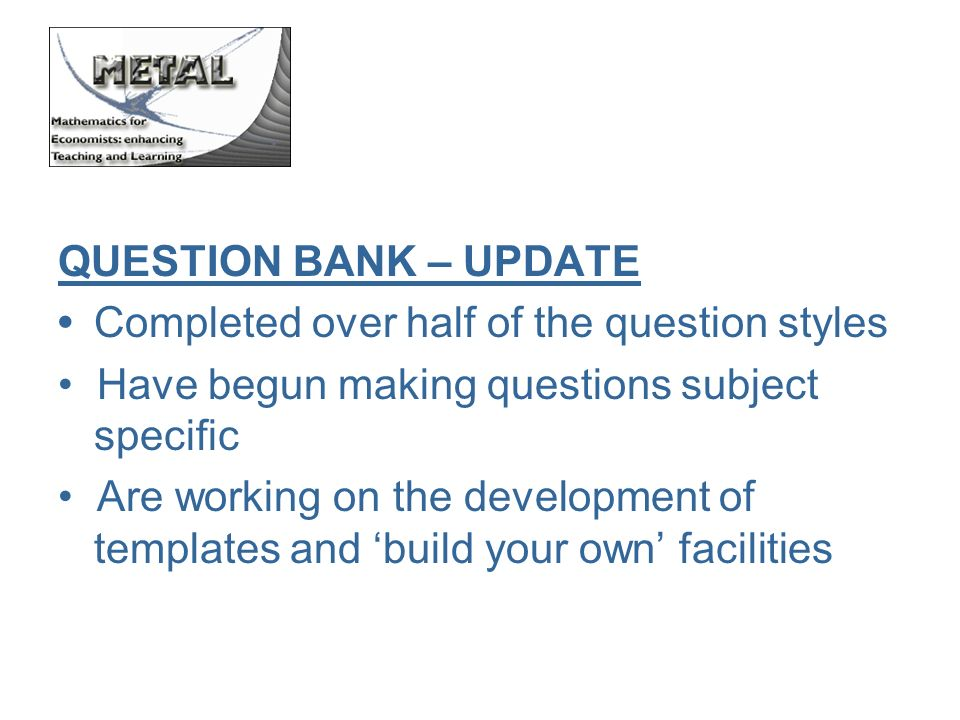 QUESTION BANK – UPDATE Completed over half of the question styles Have begun making questions subject specific Are working on the development of templates and build your own facilities
