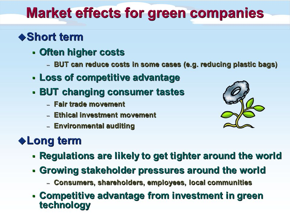Market effects for green companies u Short term Often higher costs – BUT can reduce costs in some cases (e.g.