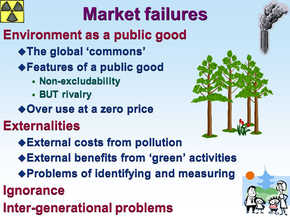 Market failures Environment as a public good u The global commons u Features of a public good Non-excludability BUT rivalry u Over use at a zero price Externalities u External costs from pollution u External benefits from green activities u Problems of identifying and measuring Ignorance Inter-generational problems Environment as a public good u The global commons u Features of a public good Non-excludability BUT rivalry u Over use at a zero price Externalities u External costs from pollution u External benefits from green activities u Problems of identifying and measuring Ignorance Inter-generational problems