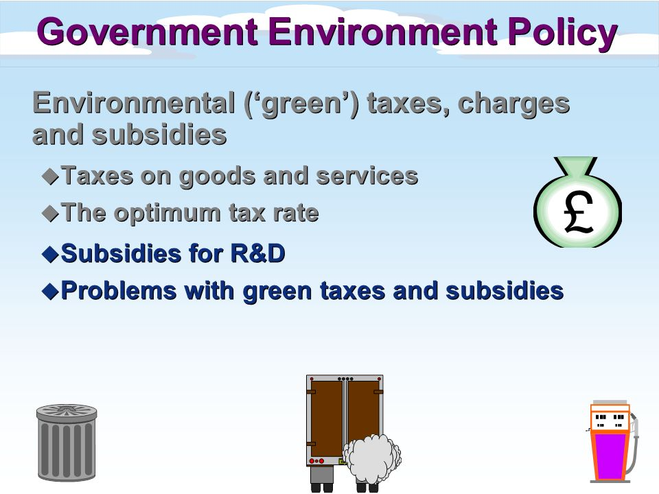 Environmental (green) taxes, charges and subsidies u Taxes on goods and services u The optimum tax rate Environmental (green) taxes, charges and subsidies u Taxes on goods and services u The optimum tax rate Government Environment Policy u Subsidies for R&D u Problems with green taxes and subsidies u Subsidies for R&D u Problems with green taxes and subsidies