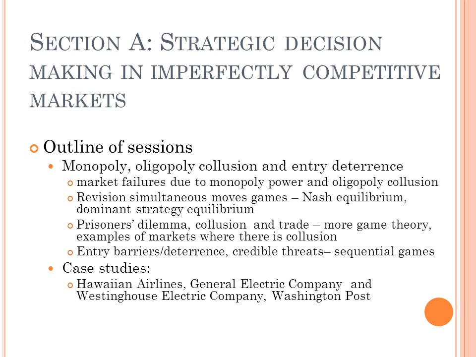 S ECTION A: S TRATEGIC DECISION MAKING IN IMPERFECTLY COMPETITIVE MARKETS Outline of sessions Monopoly, oligopoly collusion and entry deterrence market failures due to monopoly power and oligopoly collusion Revision simultaneous moves games – Nash equilibrium, dominant strategy equilibrium Prisoners dilemma, collusion and trade – more game theory, examples of markets where there is collusion Entry barriers/deterrence, credible threats– sequential games Case studies: Hawaiian Airlines, General Electric Company and Westinghouse Electric Company, Washington Post