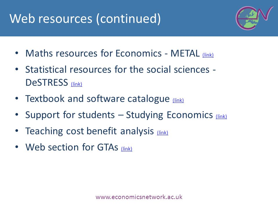 Web resources (continued) Maths resources for Economics - METAL (link) (link) Statistical resources for the social sciences - DeSTRESS (link) (link) Textbook and software catalogue (link) (link) Support for students – Studying Economics (link) (link) Teaching cost benefit analysis (link) (link) Web section for GTAs (link) (link) www.economicsnetwork.ac.uk