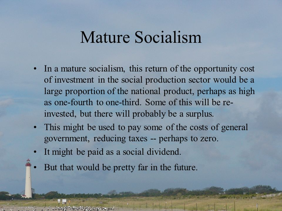 Mature Socialism In a mature socialism, this return of the opportunity cost of investment in the social production sector would be a large proportion of the national product, perhaps as high as one-fourth to one-third.