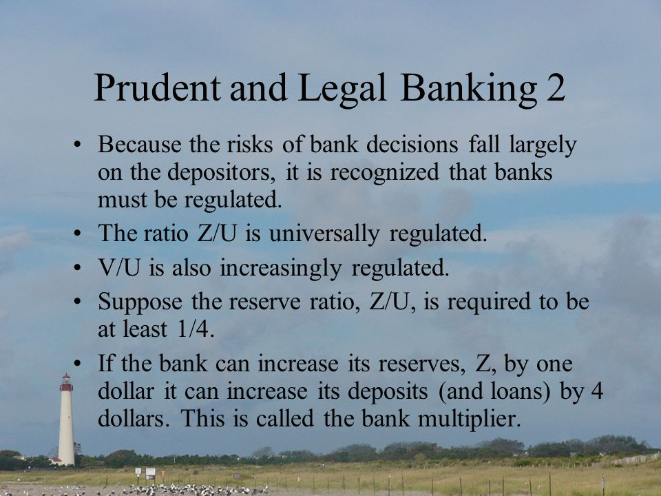 Prudent and Legal Banking 2 Because the risks of bank decisions fall largely on the depositors, it is recognized that banks must be regulated.
