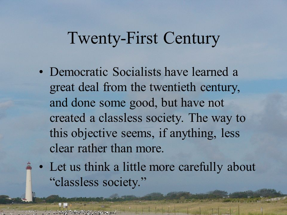 Twenty-First Century Democratic Socialists have learned a great deal from the twentieth century, and done some good, but have not created a classless society.