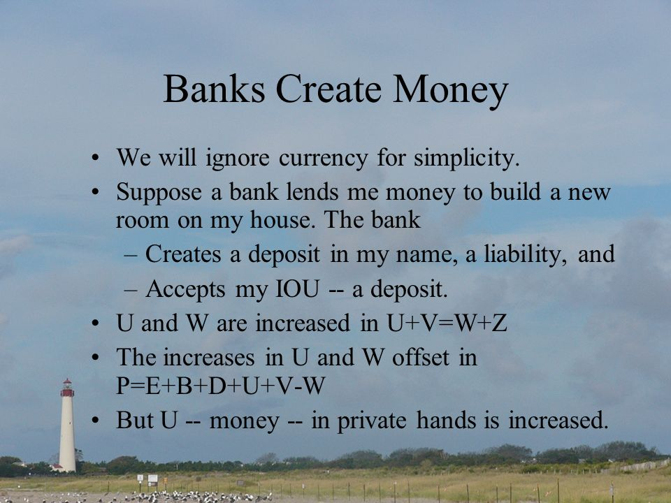 Banks Create Money We will ignore currency for simplicity.