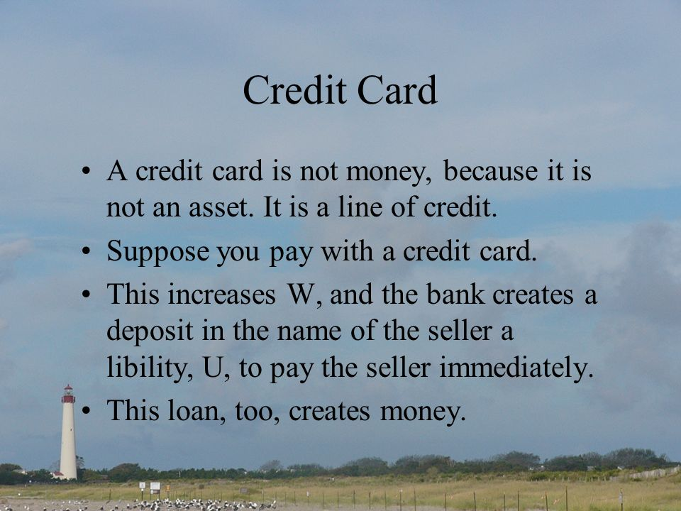 Credit Card A credit card is not money, because it is not an asset.