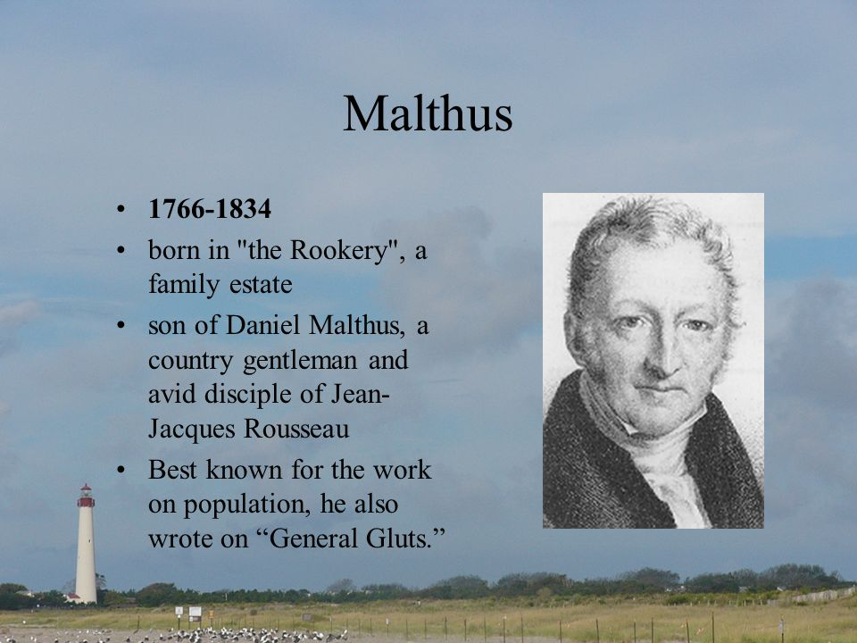 Malthus 1766-1834 born in the Rookery , a family estate son of Daniel Malthus, a country gentleman and avid disciple of Jean- Jacques Rousseau Best known for the work on population, he also wrote on General Gluts.