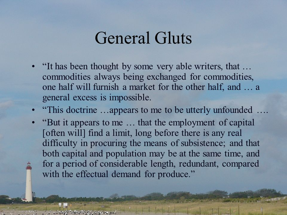 General Gluts It has been thought by some very able writers, that … commodities always being exchanged for commodities, one half will furnish a market for the other half, and … a general excess is impossible.