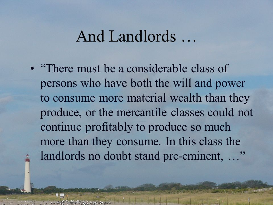 And Landlords … There must be a considerable class of persons who have both the will and power to consume more material wealth than they produce, or the mercantile classes could not continue profitably to produce so much more than they consume.