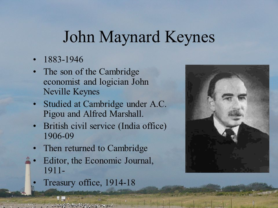 John Maynard Keynes 1883-1946 The son of the Cambridge economist and logician John Neville Keynes Studied at Cambridge under A.C.