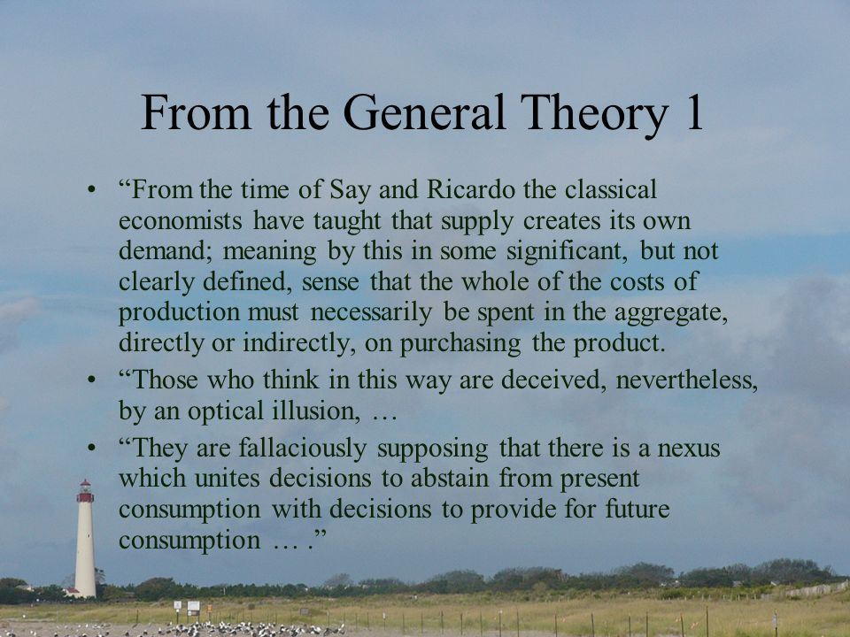 From the General Theory 1 From the time of Say and Ricardo the classical economists have taught that supply creates its own demand; meaning by this in some significant, but not clearly defined, sense that the whole of the costs of production must necessarily be spent in the aggregate, directly or indirectly, on purchasing the product.