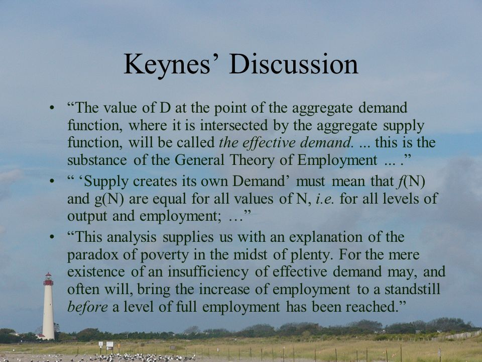 Keynes Discussion The value of D at the point of the aggregate demand function, where it is intersected by the aggregate supply function, will be called the effective demand....