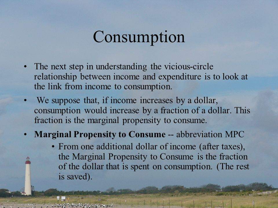 Consumption The next step in understanding the vicious-circle relationship between income and expenditure is to look at the link from income to consumption.