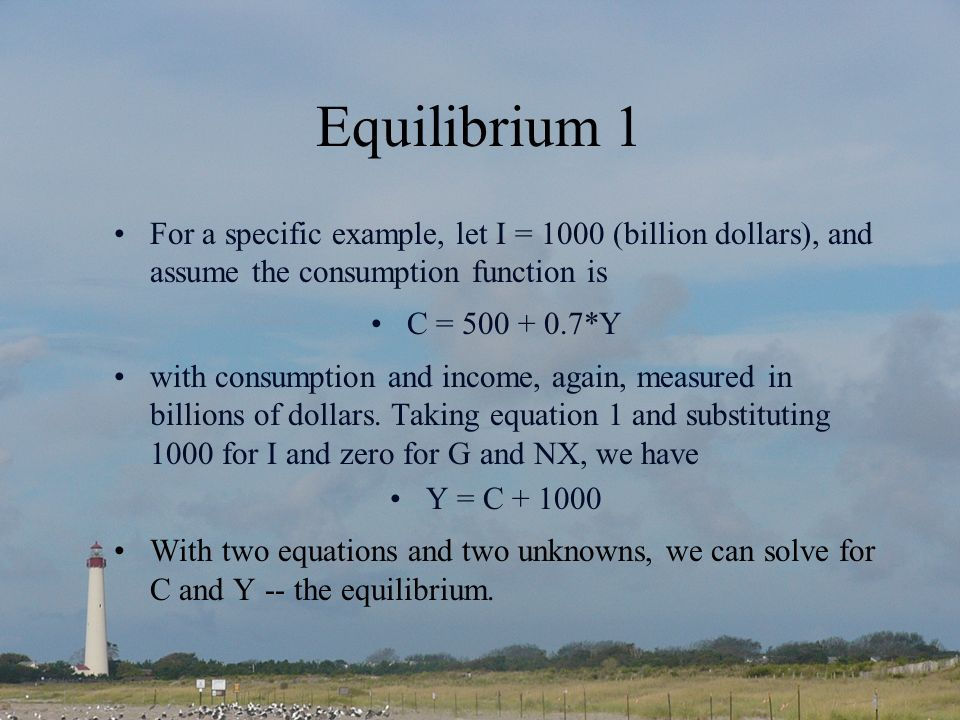 Equilibrium 1 For a specific example, let I = 1000 (billion dollars), and assume the consumption function is C = 500 + 0.7*Y with consumption and income, again, measured in billions of dollars.
