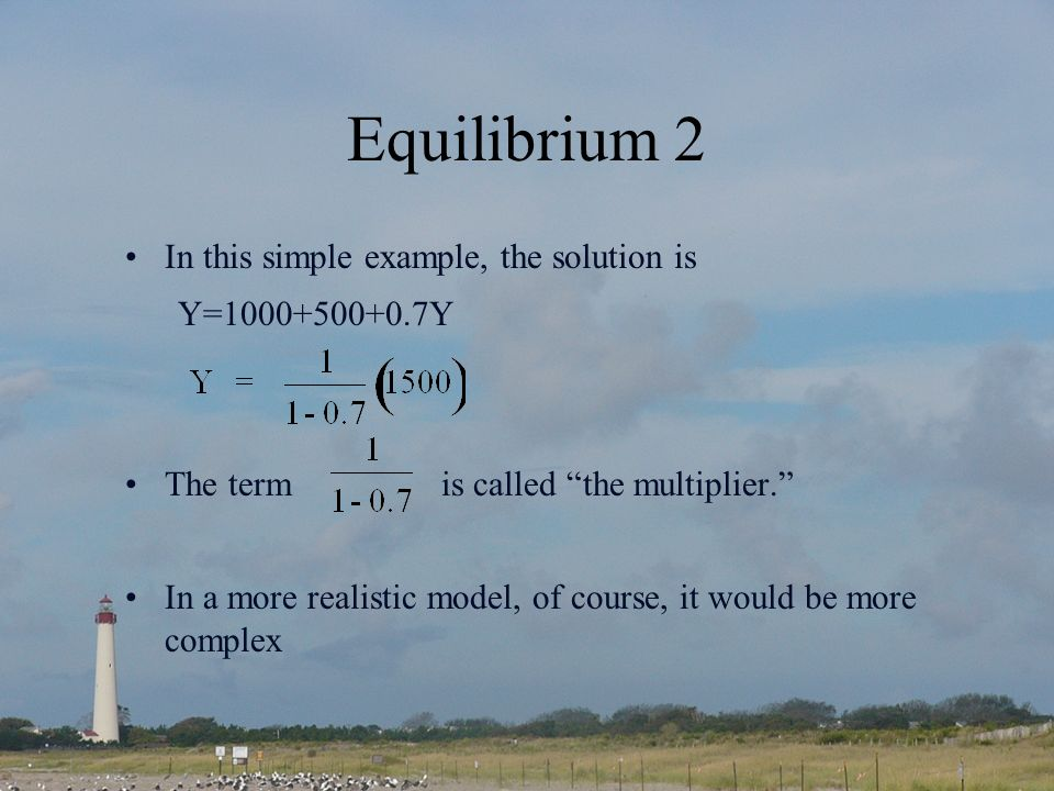 Equilibrium 2 In this simple example, the solution is Y=1000+500+0.7Y The term is called the multiplier.