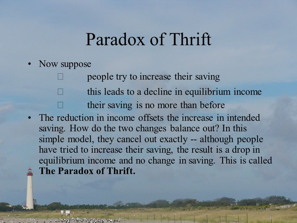 Paradox of Thrift Now suppose people try to increase their saving this leads to a decline in equilibrium income their saving is no more than before The reduction in income offsets the increase in intended saving.