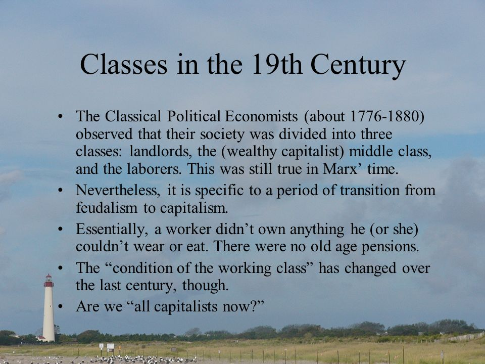 Classes in the 19th Century The Classical Political Economists (about 1776-1880) observed that their society was divided into three classes: landlords, the (wealthy capitalist) middle class, and the laborers.