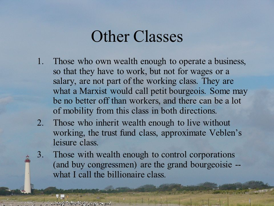Other Classes 1.Those who own wealth enough to operate a business, so that they have to work, but not for wages or a salary, are not part of the working class.