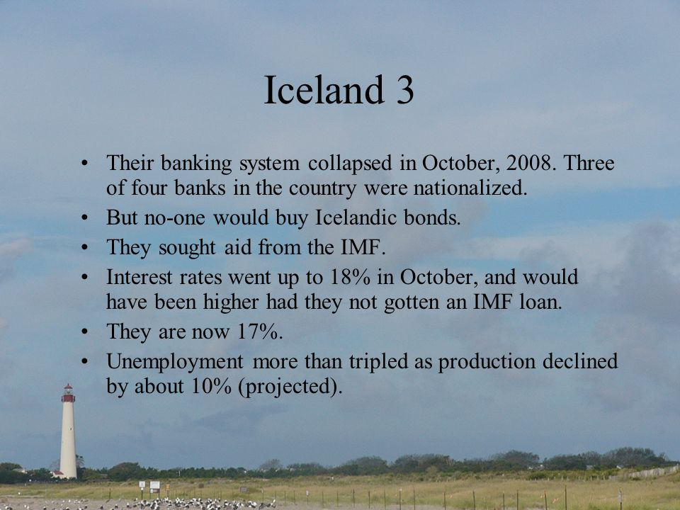 Iceland 3 Their banking system collapsed in October, 2008.