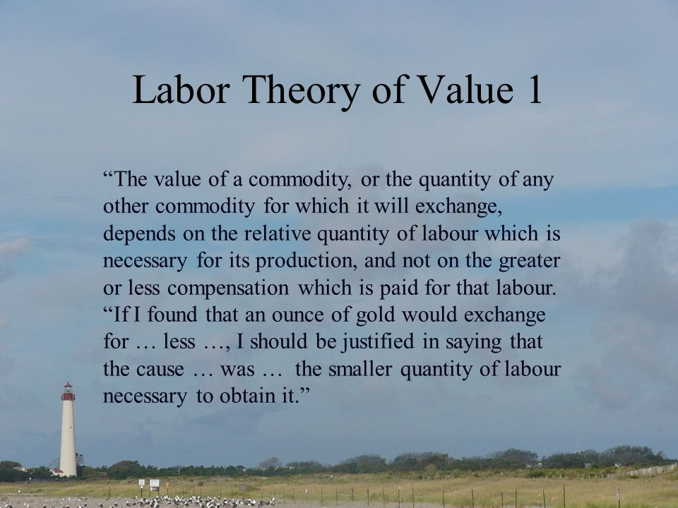 Labor Theory of Value 1 The value of a commodity, or the quantity of any other commodity for which it will exchange, depends on the relative quantity of labour which is necessary for its production, and not on the greater or less compensation which is paid for that labour.