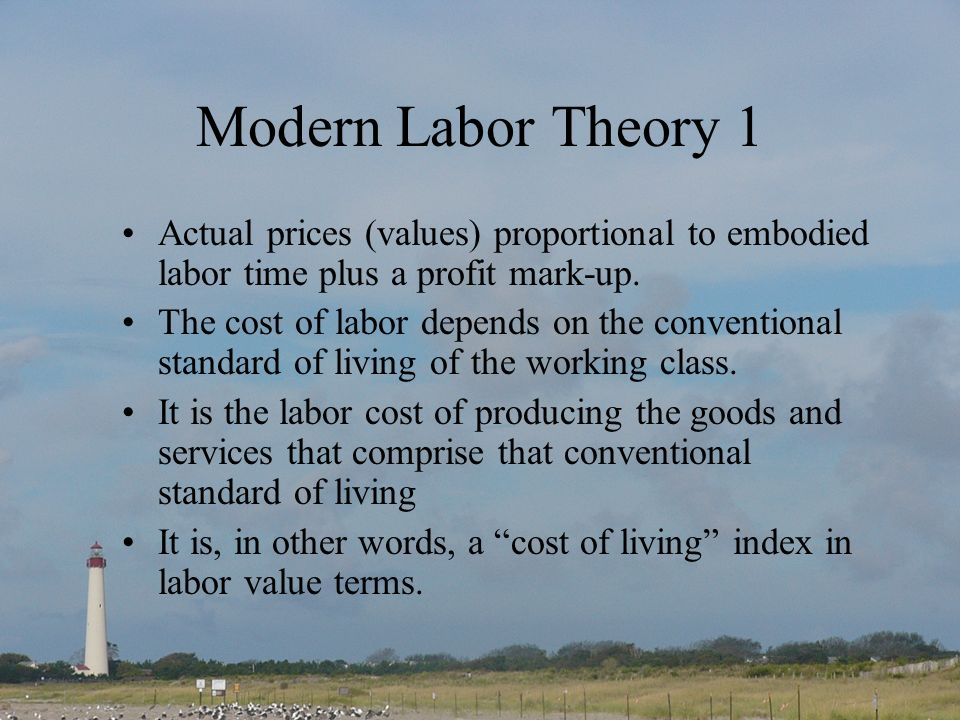Modern Labor Theory 1 Actual prices (values) proportional to embodied labor time plus a profit mark-up.