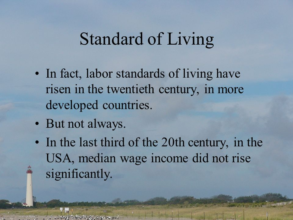 Standard of Living In fact, labor standards of living have risen in the twentieth century, in more developed countries.