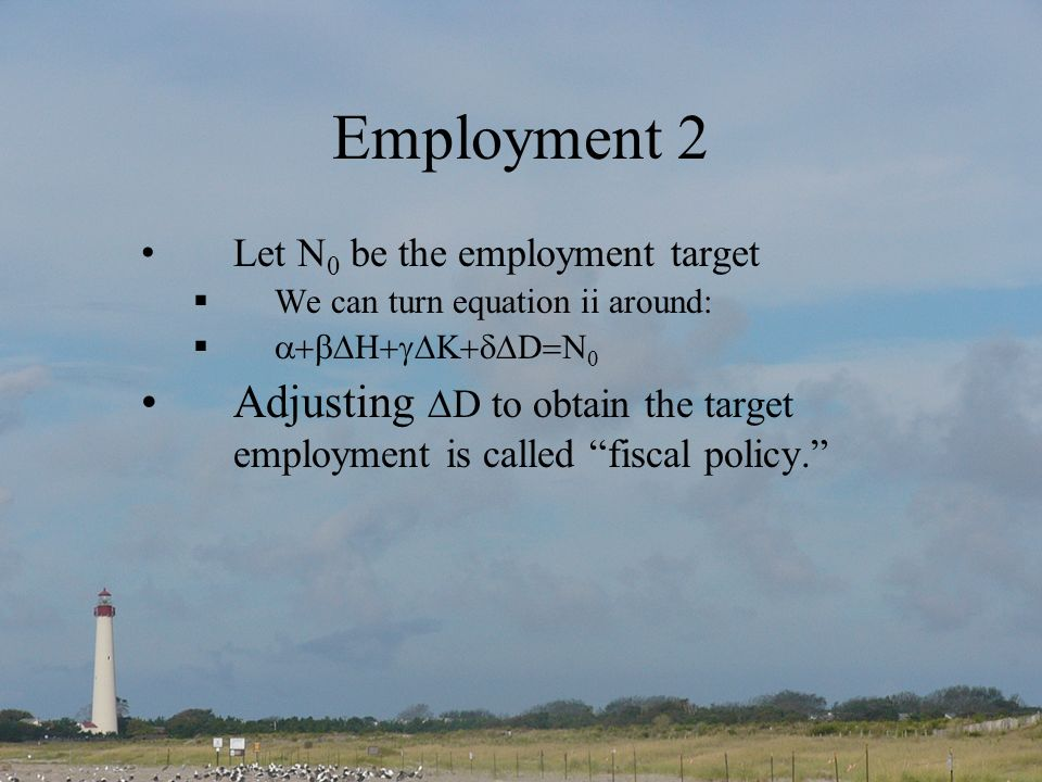Employment 2 Let N 0 be the employment target We can turn equation ii around: D Adjusting D to obtain the target employment is called fiscal policy.