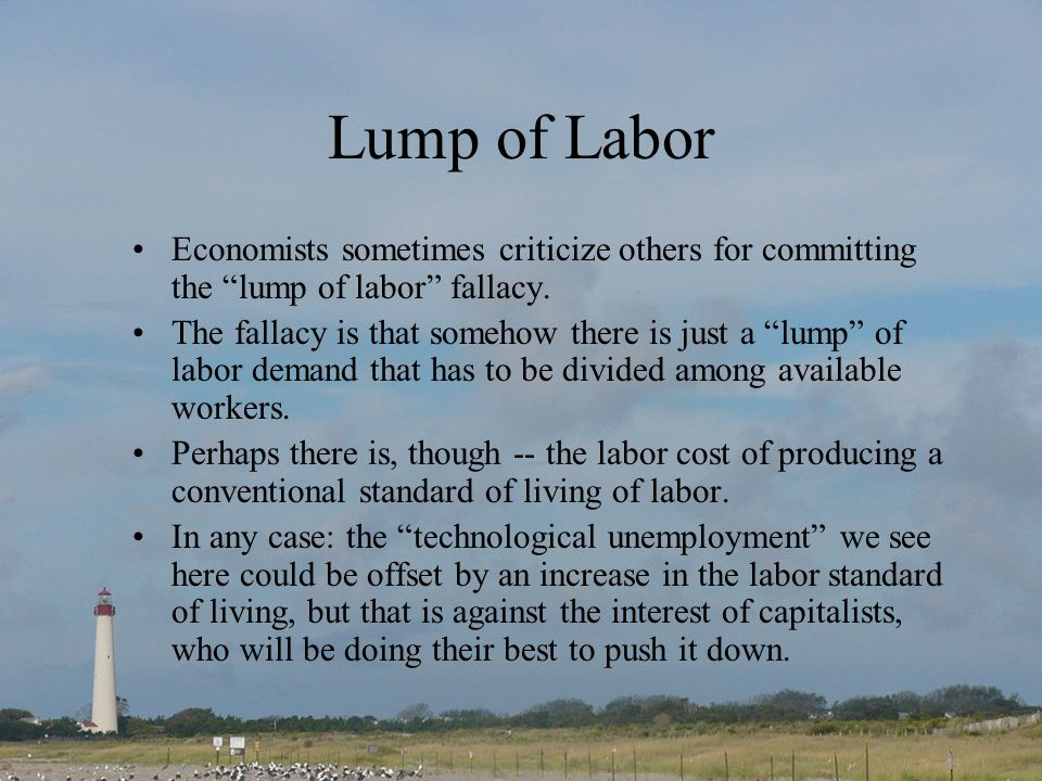 Lump of Labor Economists sometimes criticize others for committing the lump of labor fallacy.