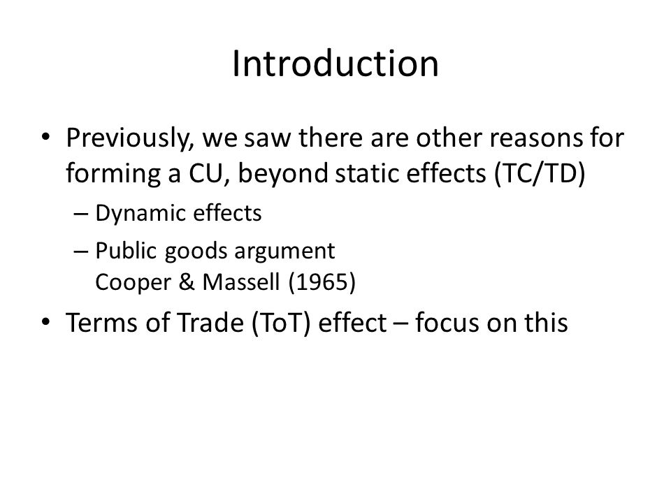 Introduction Previously, we saw there are other reasons for forming a CU, beyond static effects (TC/TD) – Dynamic effects – Public goods argument Cooper & Massell (1965) Terms of Trade (ToT) effect – focus on this